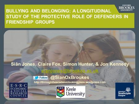 BULLYING AND BELONGING: A LONGITUDINAL STUDY OF THE PROTECTIVE ROLE OF DEFENDERS IN FRIENDSHIP GROUPS Siân Jones, Claire Fox, Simon Hunter, & Jon Kennedy.