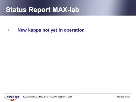 Thomas UrsbyKappa meeting, EMBL, Grenoble, 20th September 2010 Status Report MAX-lab New kappa not yet in operation.