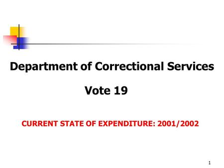 1 Department of Correctional Services Vote 19 CURRENT STATE OF EXPENDITURE: 2001/2002.