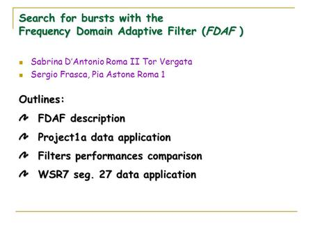 Search for bursts with the Frequency Domain Adaptive Filter (FDAF ) Sabrina D'Antonio Roma II Tor Vergata Sergio Frasca, Pia Astone Roma 1 Outlines: FDAF.