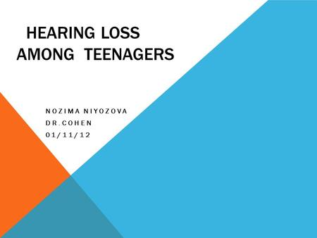 HEARING LOSS AMONG TEENAGERS NOZIMA NIYOZOVA DR.COHEN 01/11/12.