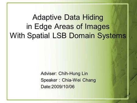 1 Adaptive Data Hiding in Edge Areas of Images With Spatial LSB Domain Systems Adviser: Chih-Hung Lin Speaker : Chia-Wei Chang Date:2009/10/06.