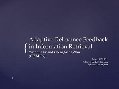 { Adaptive Relevance Feedback in Information Retrieval Yuanhua Lv and ChengXiang Zhai (CIKM '09) Date: 2010/10/12 Advisor: Dr. Koh, Jia-Ling Speaker: Lin,