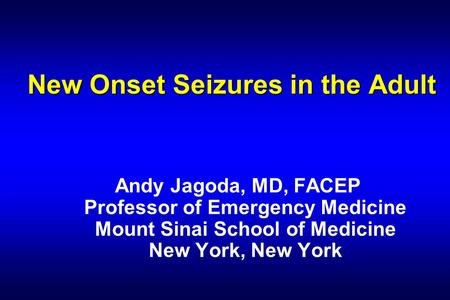 New Onset Seizures in the Adult Andy Jagoda, MD, FACEP Professor of Emergency Medicine Mount Sinai School of Medicine New York, New York.