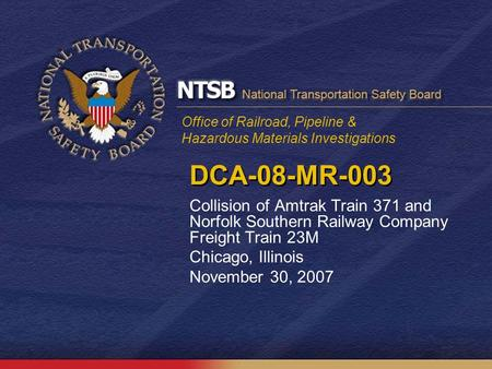 Office of Railroad, Pipeline & Hazardous Materials Investigations DCA-08-MR-003 Collision of Amtrak Train 371 and Norfolk Southern Railway Company Freight.