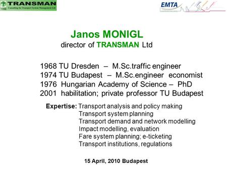 Janos MONIGL director of TRANSMAN Ltd 1968 TU Dresden – M.Sc.traffic engineer 1974 TU Budapest – M.Sc.engineer economist 1976 Hungarian Academy of Science.