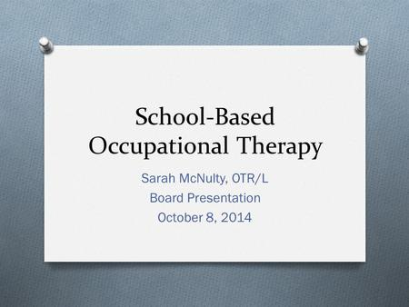 School-Based Occupational Therapy Sarah McNulty, OTR/L Board Presentation October 8, 2014.
