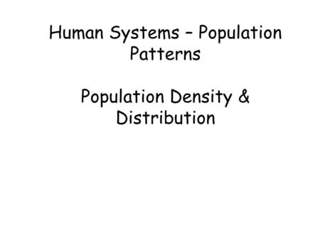 Human Systems – Population Patterns Population Density & Distribution.