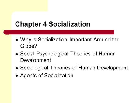 Chapter 4 Socialization Why Is Socialization Important Around the Globe? Social Psychological Theories of Human Development Sociological Theories of Human.