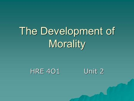 The Development of Morality HRE 4O1Unit 2. Different Stages of Morality  The Morality of Childhood –Children obey their parents because they fear punishment.