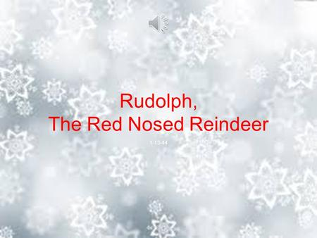 Rudolph, The Red Nosed Reindeer 1-13-44 You know Dasher and Dancer and Prancer and Vixen, Comet and Cupid and Donner and Blitzen. But do you recall the.