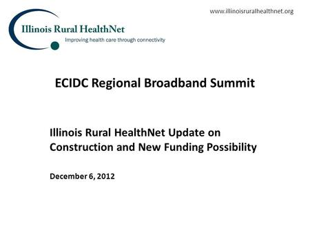 ECIDC Regional Broadband Summit Illinois Rural HealthNet Update on Construction and New Funding Possibility December 6, 2012 www.illinoisruralhealthnet.org.