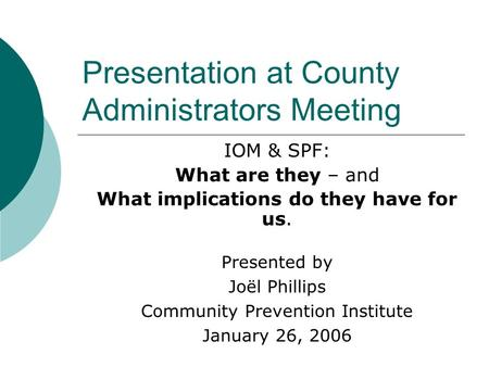 Presentation at County Administrators Meeting IOM & SPF: What are they – and What implications do they have for us. Presented by Joël Phillips Community.