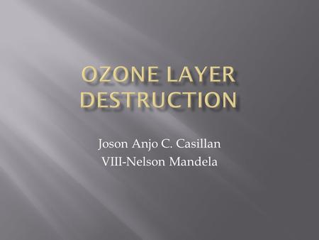 Joson Anjo C. Casillan VIII-Nelson Mandela.  The ozone layer forms a thin shield high up in the sky. It protects life on Earth from the sun's ultraviolet.