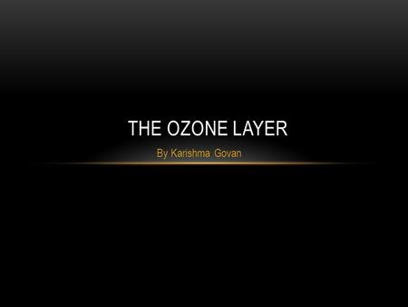 By Karishma Govan THE OZONE LAYER. THE PROBLEM:THE PROBLEM: The Ozone layer is a protective layer above the Earth. It is made up of tiny ozone molecules.