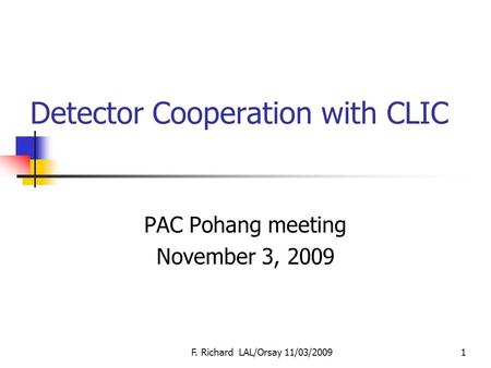 Detector Cooperation with CLIC PAC Pohang meeting November 3, 2009 F. Richard LAL/Orsay 11/03/20091.