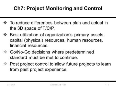Ch7: Project Monitoring and Control  To reduce differences between plan and actual in the 3D space of T/C/P.  Best utilization of organization's primary.