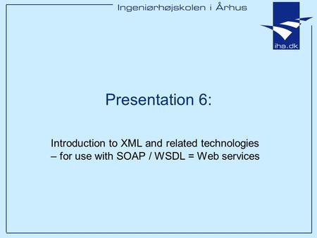 Presentation 6: Introduction to XML and related technologies – for use with SOAP / WSDL = Web services.