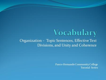 Organization – Topic Sentences, Effective Text Divisions, and Unity and Coherence Pasco-Hernando Community College Tutorial Series.