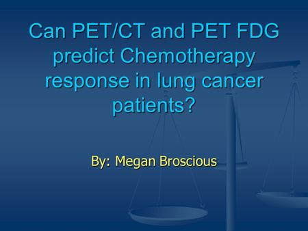 Can PET/CT and PET FDG predict Chemotherapy response in lung cancer patients? By: Megan Broscious.