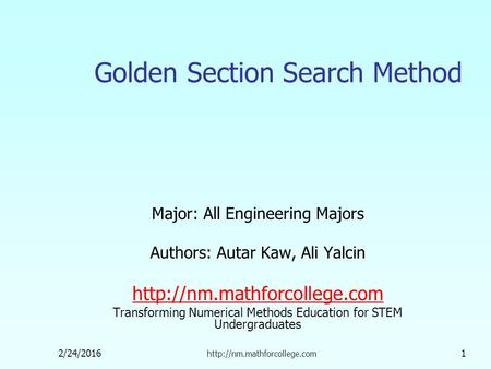 2/24/2016  1 Golden Section Search Method Major: All Engineering Majors Authors: Autar Kaw, Ali Yalcin