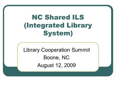 NC Shared ILS (Integrated Library System) Library Cooperation Summit Boone, NC August 12, 2009.