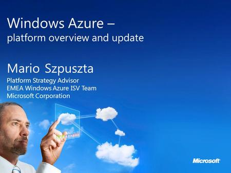 Microsoft Cloud Day Windows Azure – platform overview and update Mario Szpuszta Platform Strategy Advisor EMEA Windows Azure ISV Team Microsoft Corporation.