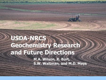 USDA-NRCS Geochemistry Research and Future Directions M.A. Wilson, R. Burt, S.W. Waltman, and M.D. Mays.