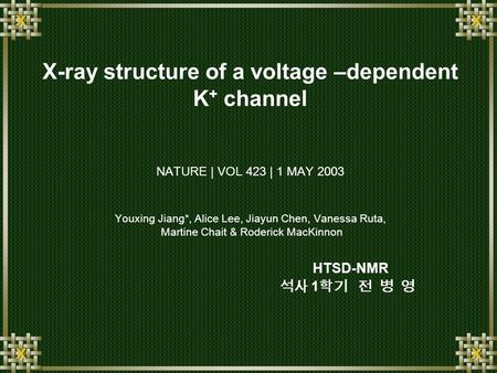 X-ray structure of a voltage –dependent K + channel NATURE | VOL 423 | 1 MAY 2003 Youxing Jiang*, Alice Lee, Jiayun Chen, Vanessa Ruta, Martine Chait &