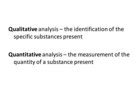 Qualitative analysis – the identification of the specific substances present Quantitative analysis – the measurement of the quantity of a substance present.