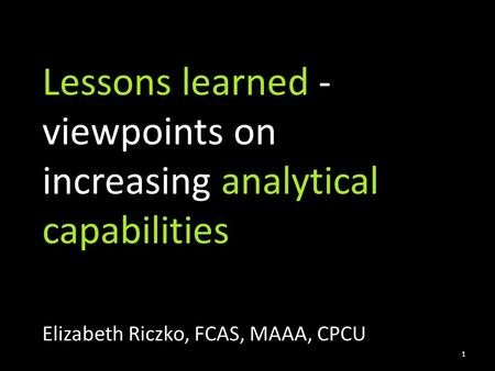 Lessons learned - viewpoints on increasing analytical capabilities Elizabeth Riczko, FCAS, MAAA, CPCU 1.