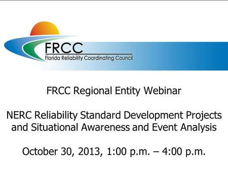 FRCC Regional Entity Webinar NERC Reliability Standard Development Projects and Situational Awareness and Event Analysis October 30, 2013, 1:00 p.m. –