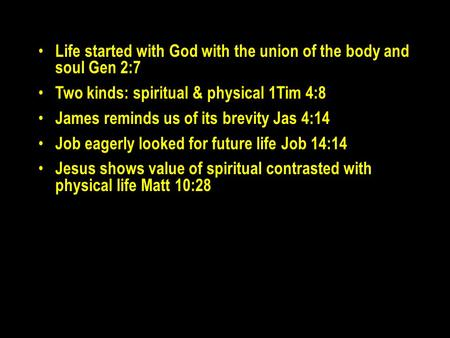 Life started with God with the union of the body and soul Gen 2:7 Two kinds: spiritual & physical 1Tim 4:8 James reminds us of its brevity Jas 4:14 Job.
