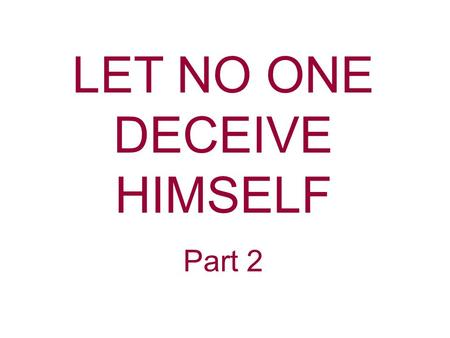 "LET NO ONE DECEIVE HIMSELF Part 2. Sin entered into the world through deception when Eve was deceived by Satan. One of the things God hates is ""a lying."