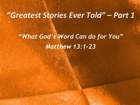 """Greatest Stories Ever Told"" – Part 1 ""What God's Word Can do for You"" Matthew 13:1-23."