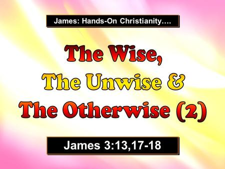 James: Hands-On Christianity…. James 3:13,17-18. For divine wisdom to take root in our lives, something very unnatural to our hearts must be piped in.