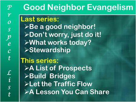 Good Neighbor Evangelism ProspectListProspectList Last series:  Be a good neighbor!  Don't worry, just do it!  What works today?  Stewardship This.