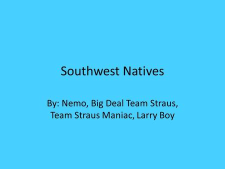 Southwest Natives By: Nemo, Big Deal Team Straus, Team Straus Maniac, Larry Boy.