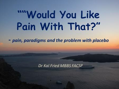 """""Would You Like Pain With That?"" - pain, paradigms and the problem with placebo Dr Kal Fried MBBS FACSP."