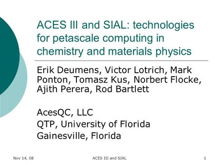 Nov 14, 08ACES III and SIAL1 ACES III and SIAL: technologies for petascale computing in chemistry and materials physics Erik Deumens, Victor Lotrich, Mark.