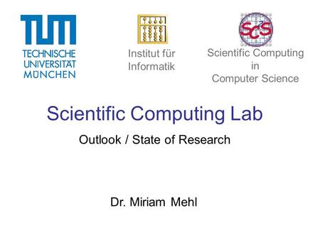 Scientific Computing Lab Outlook / State of Research Dr. Miriam Mehl Institut für Informatik Scientific Computing in Computer Science.