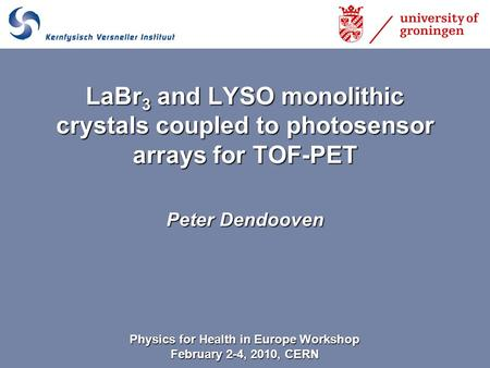 Peter Dendooven LaBr 3 and LYSO monolithic crystals coupled to photosensor arrays for TOF-PET Physics for Health in Europe Workshop February 2-4, 2010,