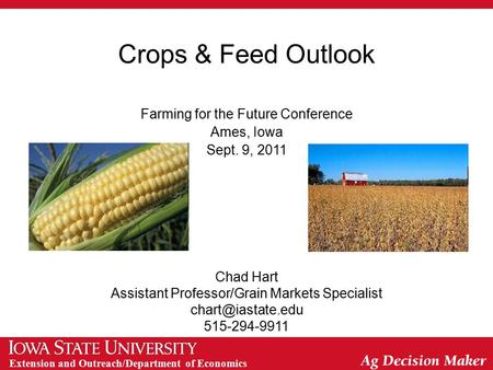 Extension and Outreach/Department of Economics Crops & Feed Outlook Farming for the Future Conference Ames, Iowa Sept. 9, 2011 Chad Hart Assistant Professor/Grain.
