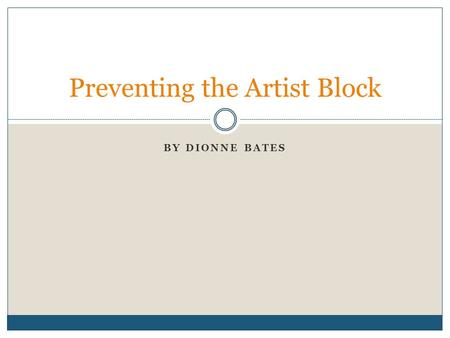 "BY DIONNE BATES Preventing the Artist Block. Definitions Artist's Block: ""Also known as an 'art block', a usually random occurrence in which one loses."