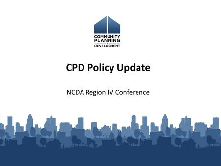 NCDA Region IV Conference CPD Policy Update. CDBG Funding in FY 13 $ 3.07 billion under Continuing Resolution = 4.48% increase from FY 2012 after sequestration.