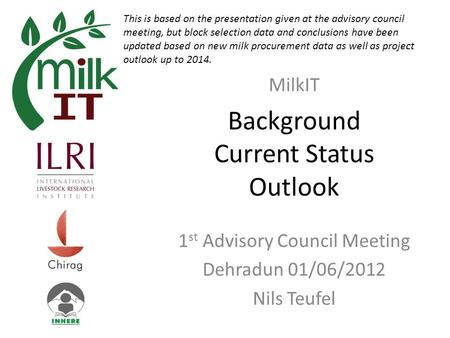 Background Current Status Outlook 1 st Advisory Council Meeting Dehradun 01/06/2012 Nils Teufel MilkIT This is based on the presentation given at the advisory.