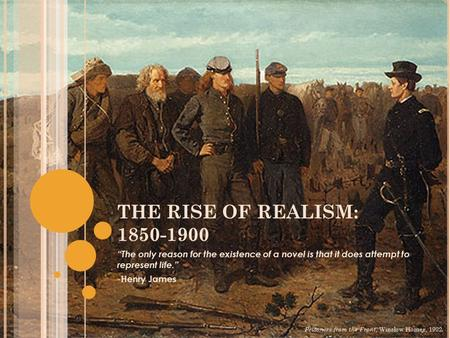 "THE RISE OF REALISM: 1850-1900 ""The only reason for the existence of a novel is that it does attempt to represent life."" -Henry James Prisoners from the."