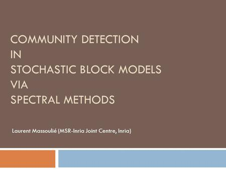 COMMUNITY DETECTION IN STOCHASTIC BLOCK MODELS VIA SPECTRAL METHODS Laurent Massoulié (MSR-Inria Joint Centre, Inria)