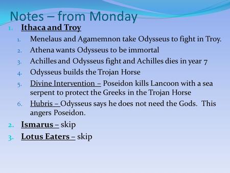 Notes – from Monday 1. Ithaca and Troy 1. Menelaus and Agamemnon take Odysseus to fight in Troy. 2. Athena wants Odysseus to be immortal 3. Achilles and.