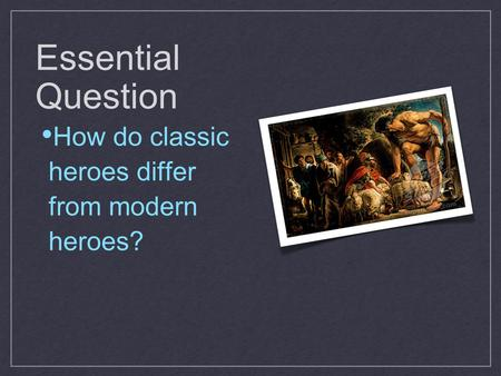 Essential Question How do classic heroes differ from modern heroes?